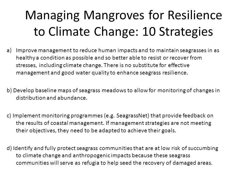 Managing Mangroves for Resilience to Climate Change: 10 Strategies a)Improve management to reduce human impacts and to maintain seagrasses in as healthy a condition as possible and so better able to resist or recover from stresses, including climate change.