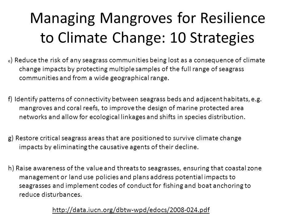 Managing Mangroves for Resilience to Climate Change: 10 Strategies e ) Reduce the risk of any seagrass communities being lost as a consequence of climate change impacts by protecting multiple samples of the full range of seagrass communities and from a wide geographical range.