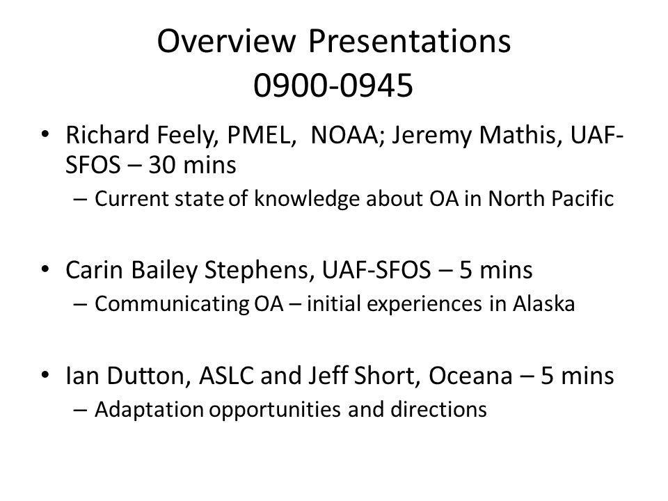 Overview Presentations 0900-0945 Richard Feely, PMEL, NOAA; Jeremy Mathis, UAF- SFOS – 30 mins – Current state of knowledge about OA in North Pacific Carin Bailey Stephens, UAF-SFOS – 5 mins – Communicating OA – initial experiences in Alaska Ian Dutton, ASLC and Jeff Short, Oceana – 5 mins – Adaptation opportunities and directions
