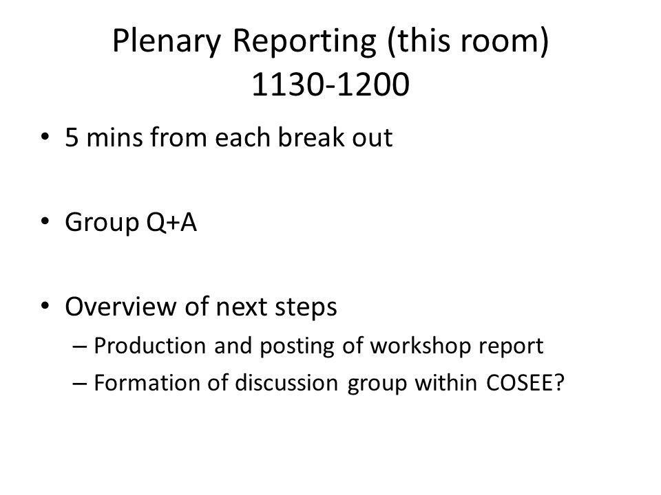 Plenary Reporting (this room) 1130-1200 5 mins from each break out Group Q+A Overview of next steps – Production and posting of workshop report – Formation of discussion group within COSEE?