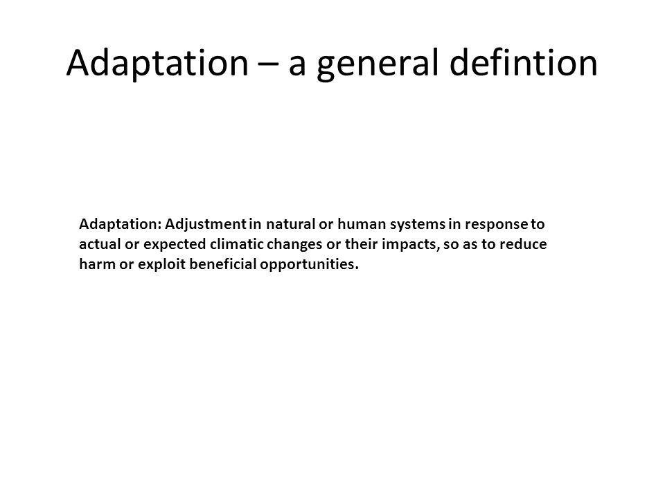 Adaptation – a general defintion Adaptation: Adjustment in natural or human systems in response to actual or expected climatic changes or their impacts, so as to reduce harm or exploit beneficial opportunities.
