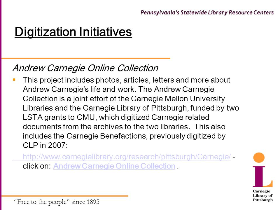 Free to the people since 1895 Pennsylvania's Statewide Library Resource Centers Digitization Initiatives Andrew Carnegie Online Collection  This project includes photos, articles, letters and more about Andrew Carnegie s life and work.