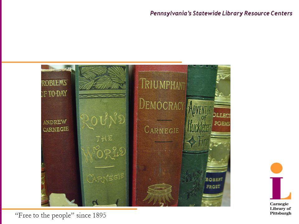 Free to the people since 1895 Pennsylvania's Statewide Library Resource Centers