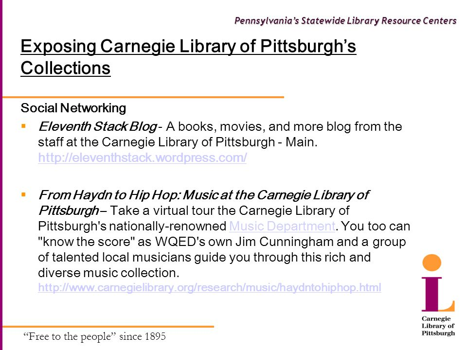Free to the people since 1895 Pennsylvania's Statewide Library Resource Centers Exposing Carnegie Library of Pittsburgh's Collections Social Networking  Eleventh Stack Blog - A books, movies, and more blog from the staff at the Carnegie Library of Pittsburgh - Main.