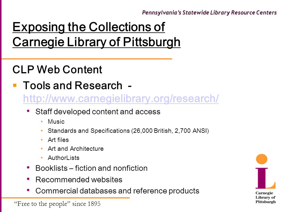 Free to the people since 1895 Pennsylvania's Statewide Library Resource Centers Exposing the Collections of Carnegie Library of Pittsburgh CLP Web Content  Tools and Research - http://www.carnegielibrary.org/research/ http://www.carnegielibrary.org/research/ Staff developed content and access Music Standards and Specifications (26,000 British, 2,700 ANSI) Art files Art and Architecture AuthorLists Booklists – fiction and nonfiction Recommended websites Commercial databases and reference products