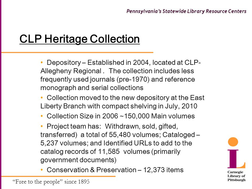Free to the people since 1895 Pennsylvania's Statewide Library Resource Centers CLP Heritage Collection Depository – Established in 2004, located at CLP- Allegheny Regional.