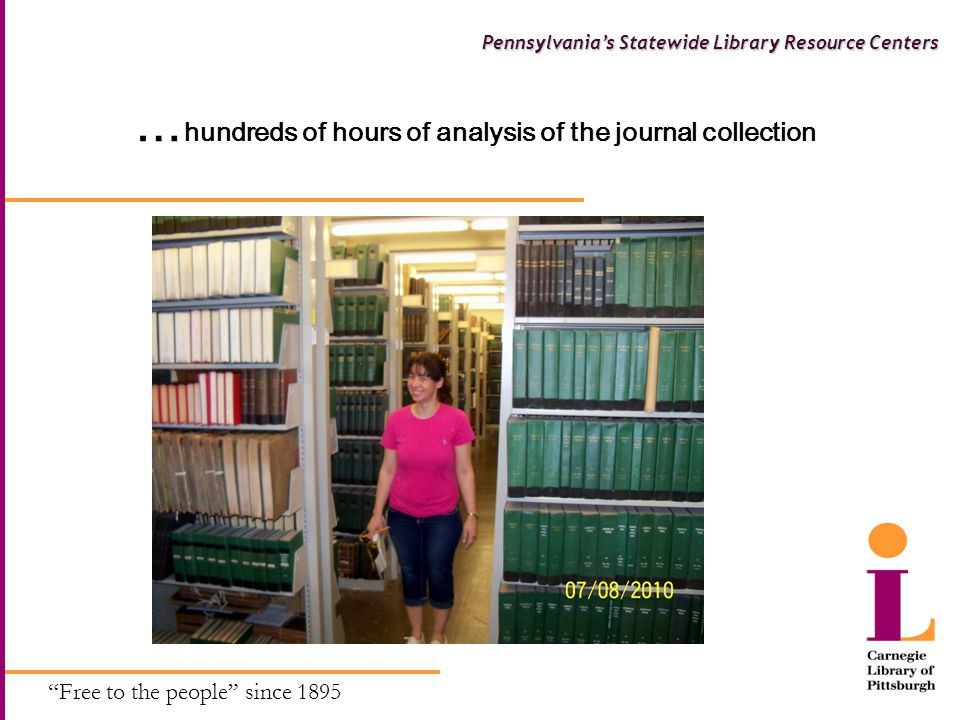 Free to the people since 1895 Pennsylvania's Statewide Library Resource Centers … hundreds of hours of analysis of the journal collection