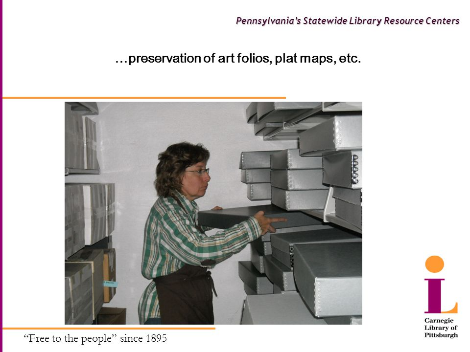 Free to the people since 1895 Pennsylvania's Statewide Library Resource Centers Exposing the Collections of Carnegie Library of Pittsburgh CLP Web Content  Tools and Research - http://www.carnegielibrary.org/research/ http://www.carnegielibrary.org/research/ Staff developed content and access Music Standards and Specifications (26,000 British, 2,700 ANSI) Art files Art and Architecture AuthorLists Booklists – fiction and nonfiction Recommended websites Commercial databases and reference products