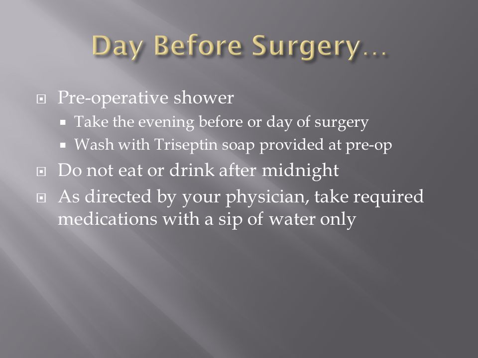  Pre-operative shower  Take the evening before or day of surgery  Wash with Triseptin soap provided at pre-op  Do not eat or drink after midnight  As directed by your physician, take required medications with a sip of water only