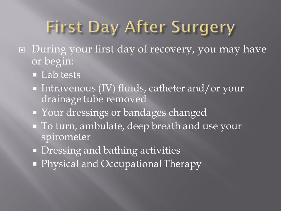  During your first day of recovery, you may have or begin:  Lab tests  Intravenous (IV) fluids, catheter and/or your drainage tube removed  Your dressings or bandages changed  To turn, ambulate, deep breath and use your spirometer  Dressing and bathing activities  Physical and Occupational Therapy