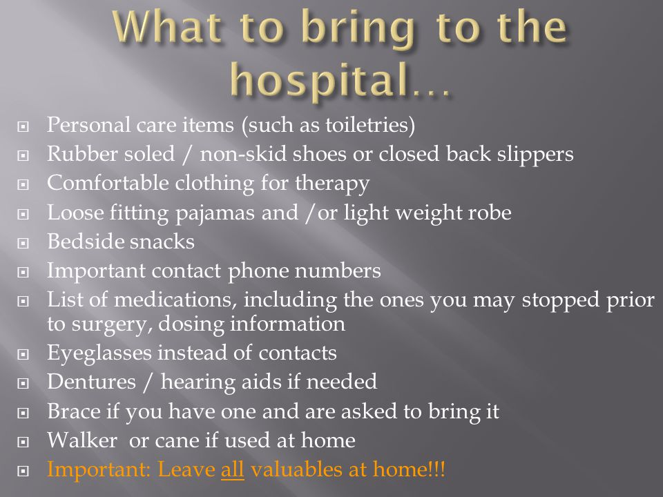  Personal care items (such as toiletries)  Rubber soled / non-skid shoes or closed back slippers  Comfortable clothing for therapy  Loose fitting pajamas and /or light weight robe  Bedside snacks  Important contact phone numbers  List of medications, including the ones you may stopped prior to surgery, dosing information  Eyeglasses instead of contacts  Dentures / hearing aids if needed  Brace if you have one and are asked to bring it  Walker or cane if used at home  Important: Leave all valuables at home!!!