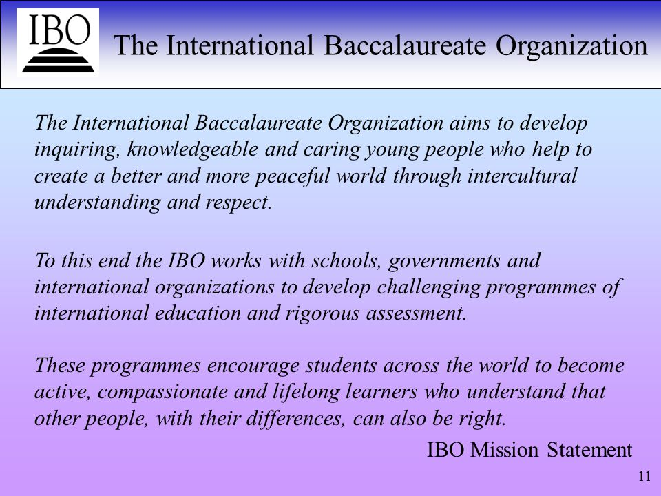 The International Baccalaureate Organization 11 The International Baccalaureate Organization aims to develop inquiring, knowledgeable and caring young people who help to create a better and more peaceful world through intercultural understanding and respect.