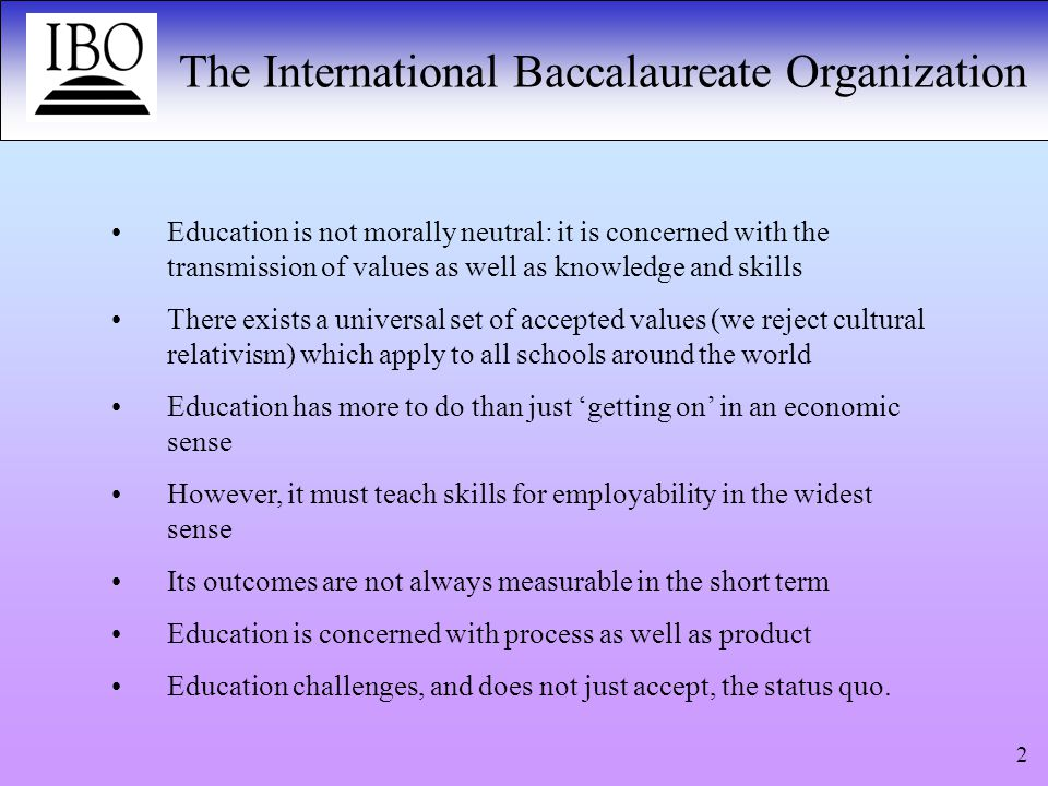 The International Baccalaureate Organization 2 Education is not morally neutral: it is concerned with the transmission of values as well as knowledge and skills There exists a universal set of accepted values (we reject cultural relativism) which apply to all schools around the world Education has more to do than just 'getting on' in an economic sense However, it must teach skills for employability in the widest sense Its outcomes are not always measurable in the short term Education is concerned with process as well as product Education challenges, and does not just accept, the status quo.