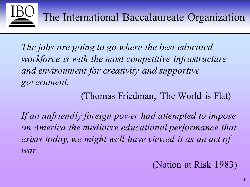 The International Baccalaureate Organization 4 In the 1920s…eminent men protested to the League of Nations that education was so intimately connected to the unique peculiarities of each nation-state that the idea of international action in this field was untenable…Although we have come a long way since then, it remains true that the political definition of a nation-state largely determines the limits of an education system.