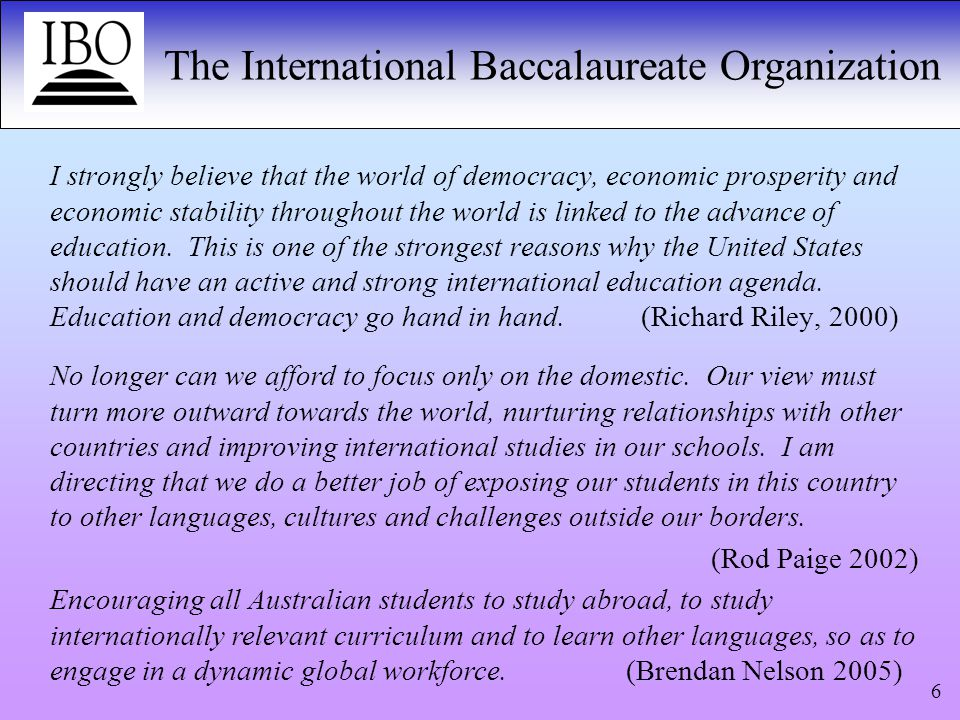 The International Baccalaureate Organization 6 I strongly believe that the world of democracy, economic prosperity and economic stability throughout the world is linked to the advance of education.