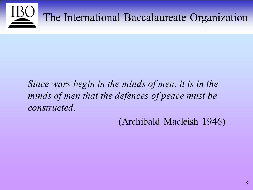 The International Baccalaureate Organization 9 UNESCO 1974 an international dimension and a global perspective in education at all levels and in all its forms understanding and respect for all peoples, their cultures, civilizations, values and ways of life, including domestic ethnic cultures and cultures of other nations awareness of the increasing global interdependence between peoples and nations abilities to communicate with others awareness not only of the rights but also of the duties incumbent upon all individuals, social groups and nations towards each other understanding of the necessity for international solidarity and cooperation readiness on the part of the individual to participate in solving the problems of his community, his country and the world at large.