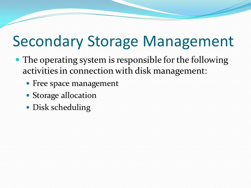 Secondary Storage Management The operating system is responsible for the following activities in connection with disk management: Free space managemen
