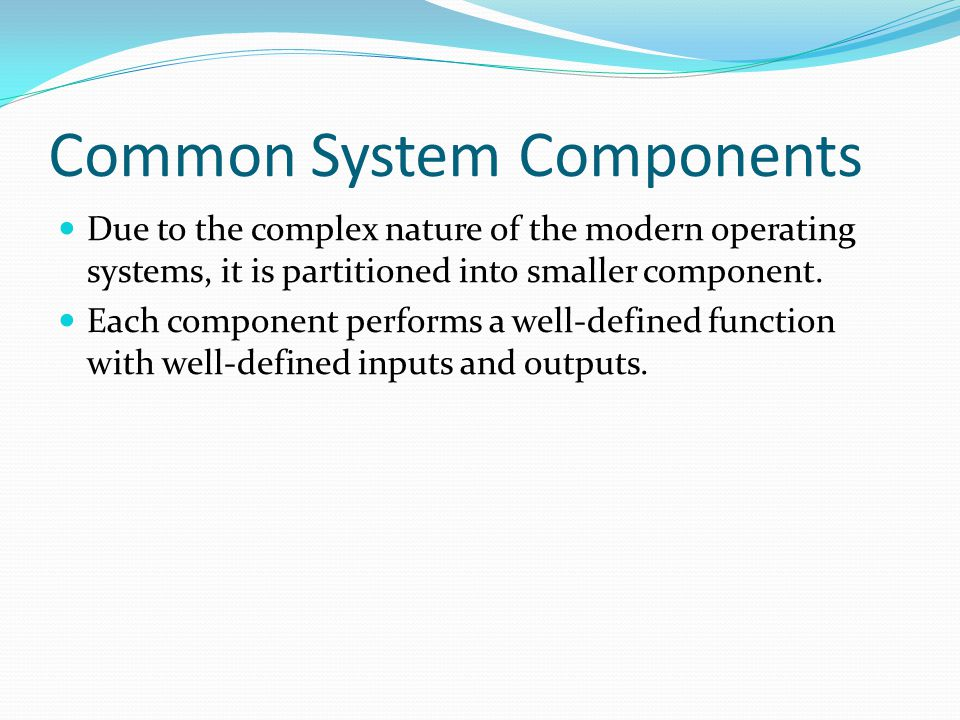 Common System Components Due to the complex nature of the modern operating systems, it is partitioned into smaller component. Each component performs