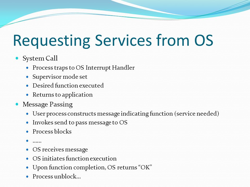 Requesting Services from OS System Call Process traps to OS Interrupt Handler Supervisor mode set Desired function executed Returns to application Mes