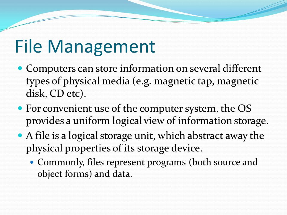 File Management The operating system is responsible for the following activities in connections with file management: Creating and deleting files and directories Primitives to manipulate files and dirs Mapping files onto secondary storage Backup files onto stable (non-volatile) storage media