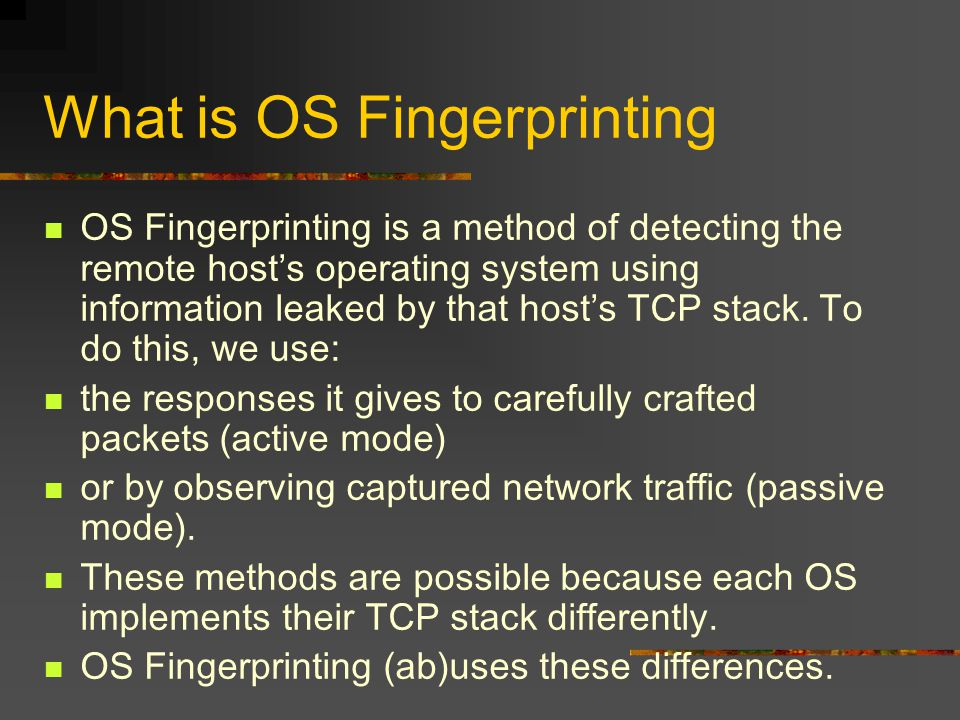 What is OS Fingerprinting OS Fingerprinting is a method of detecting the remote host's operating system using information leaked by that host's TCP st
