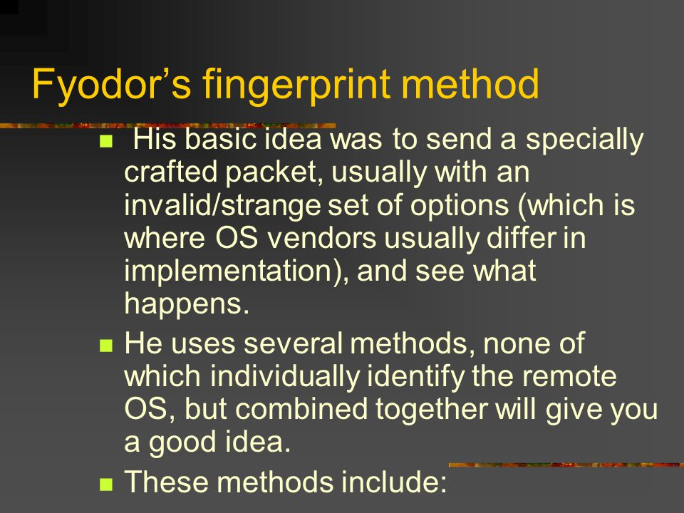 Fyodor's fingerprint method His basic idea was to send a specially crafted packet, usually with an invalid/strange set of options (which is where OS vendors usually differ in implementation), and see what happens.