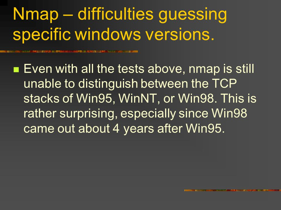 Nmap – difficulties guessing specific windows versions. Even with all the tests above, nmap is still unable to distinguish between the TCP stacks of W
