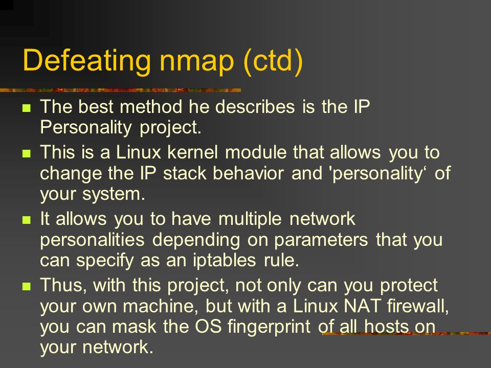 Defeating nmap (ctd) The best method he describes is the IP Personality project. This is a Linux kernel module that allows you to change the IP stack