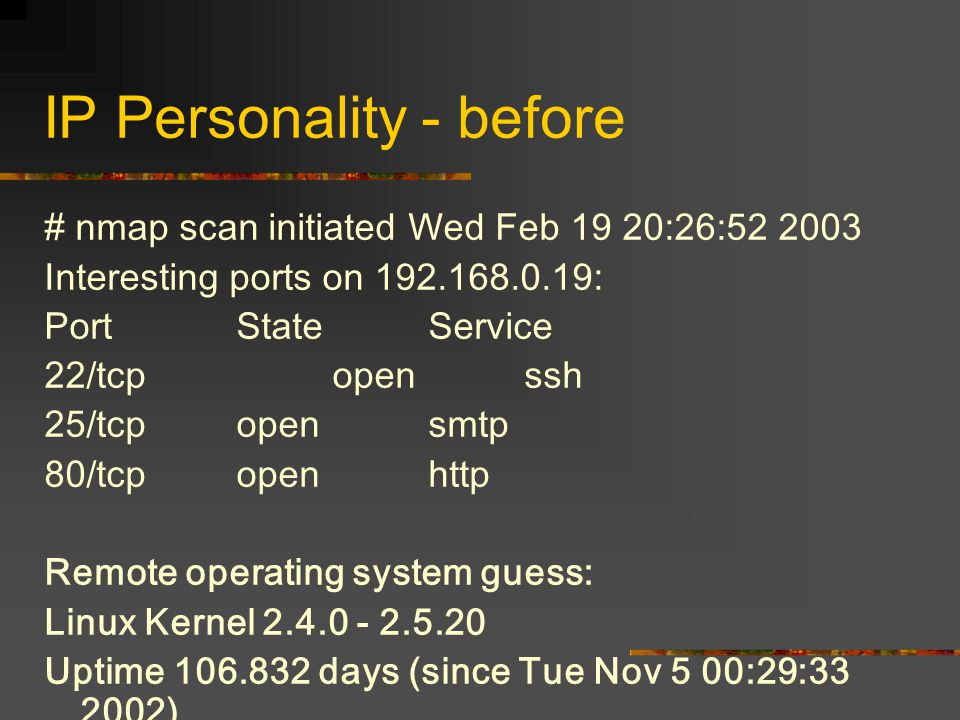 IP Personality - before # nmap scan initiated Wed Feb 19 20:26:52 2003 Interesting ports on 192.168.0.19: PortStateService 22/tcpopenssh 25/tcp open s