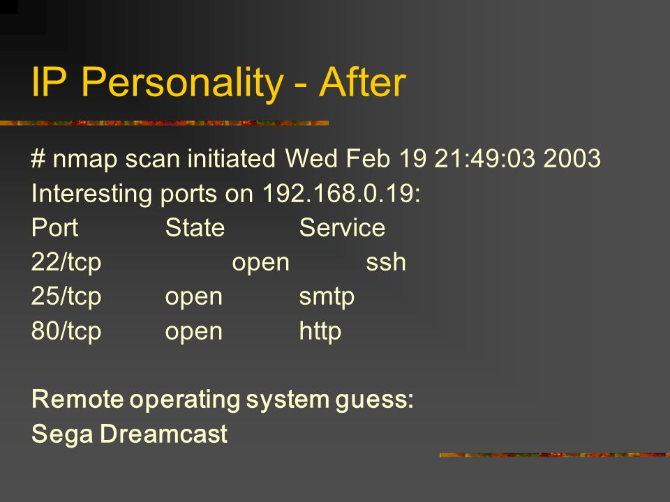 IP Personality - After # nmap scan initiated Wed Feb 19 21:49:03 2003 Interesting ports on 192.168.0.19: PortStateService 22/tcpopenssh 25/tcp open smtp 80/tcp open http Remote operating system guess: Sega Dreamcast