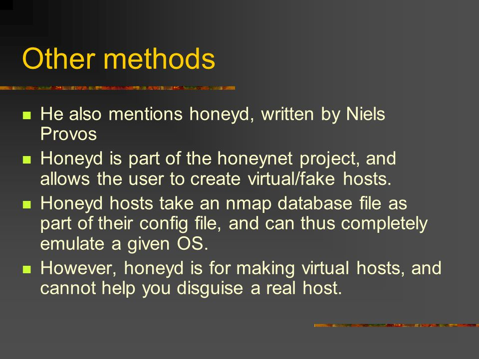 Other methods He also mentions honeyd, written by Niels Provos Honeyd is part of the honeynet project, and allows the user to create virtual/fake hosts.