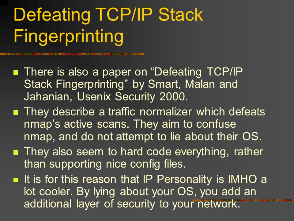 """Defeating TCP/IP Stack Fingerprinting There is also a paper on """"Defeating TCP/IP Stack Fingerprinting"""" by Smart, Malan and Jahanian, Usenix Security 2"""