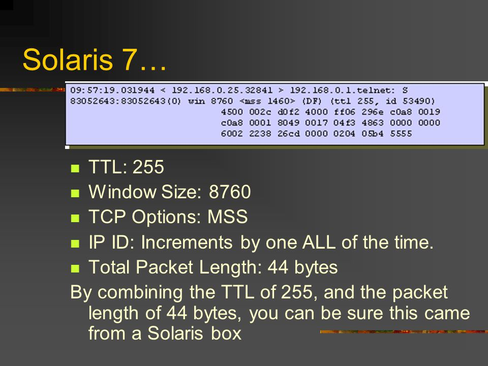 Solaris 7… TTL: 255 Window Size: 8760 TCP Options: MSS IP ID: Increments by one ALL of the time. Total Packet Length: 44 bytes By combining the TTL of