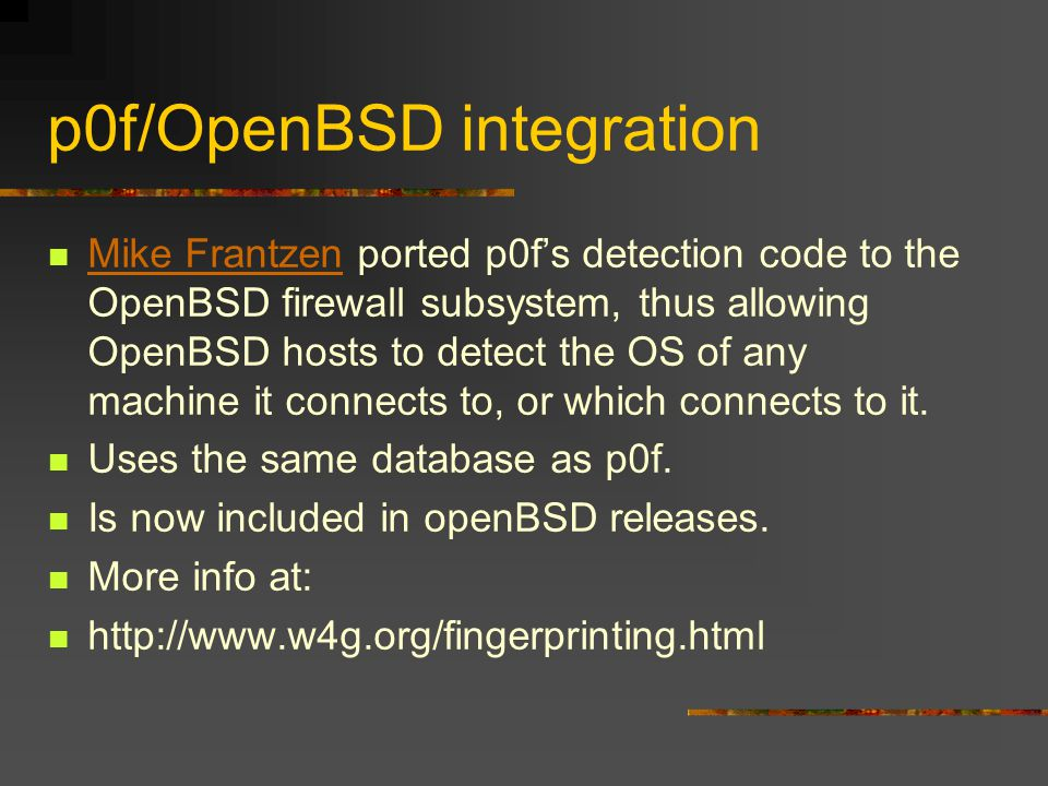 p0f/OpenBSD integration Mike Frantzen ported p0f's detection code to the OpenBSD firewall subsystem, thus allowing OpenBSD hosts to detect the OS of any machine it connects to, or which connects to it.