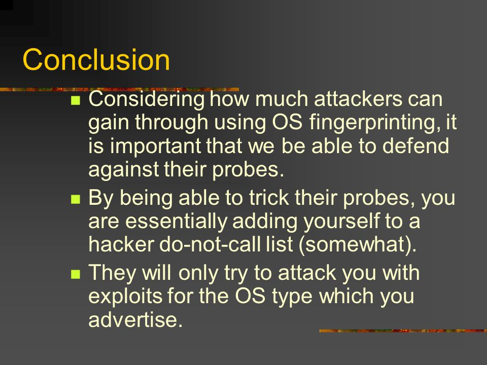 Conclusion Considering how much attackers can gain through using OS fingerprinting, it is important that we be able to defend against their probes. By