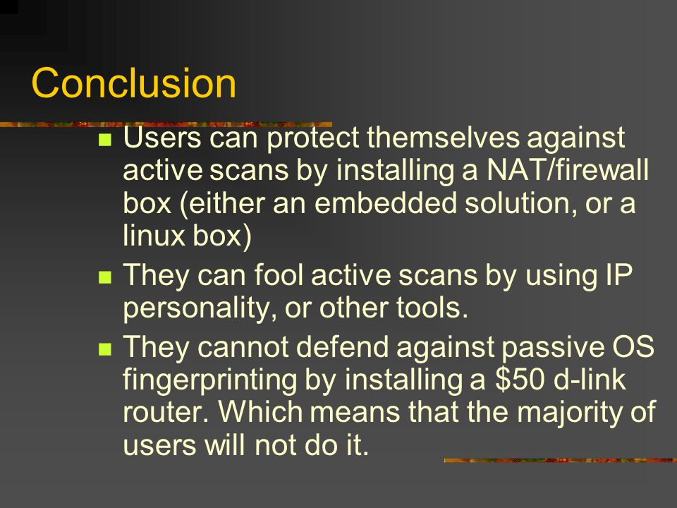 Conclusion Users can protect themselves against active scans by installing a NAT/firewall box (either an embedded solution, or a linux box) They can fool active scans by using IP personality, or other tools.