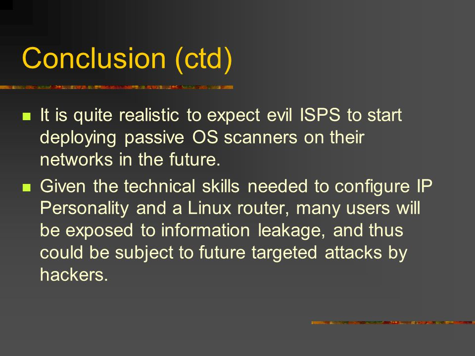 Conclusion (ctd) It is quite realistic to expect evil ISPS to start deploying passive OS scanners on their networks in the future. Given the technical