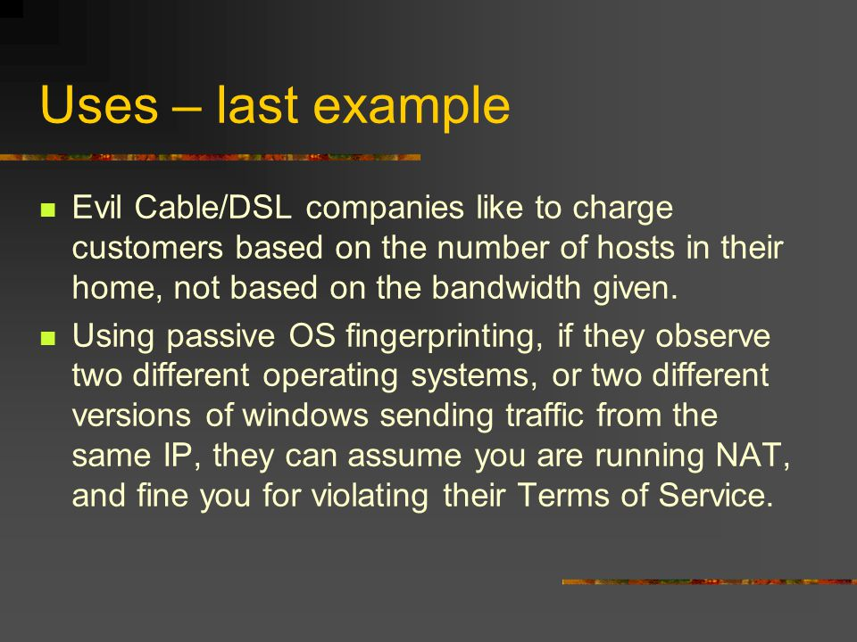 Uses – last example Evil Cable/DSL companies like to charge customers based on the number of hosts in their home, not based on the bandwidth given.