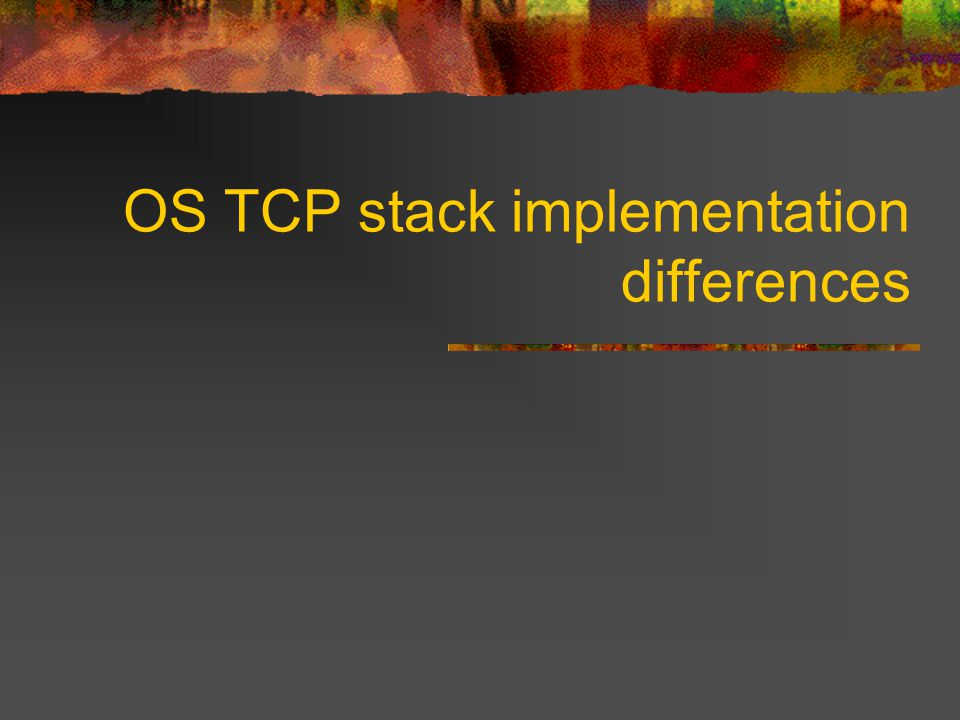 Differences between OSes While many Operating Systems out there base their TCP stack on the old BSD release, there have been so many changes made that there are now pretty significant differences between all of the main Operating Systems.
