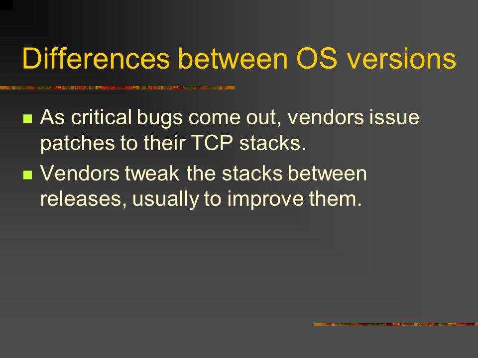 Differences between OS versions As critical bugs come out, vendors issue patches to their TCP stacks. Vendors tweak the stacks between releases, usual