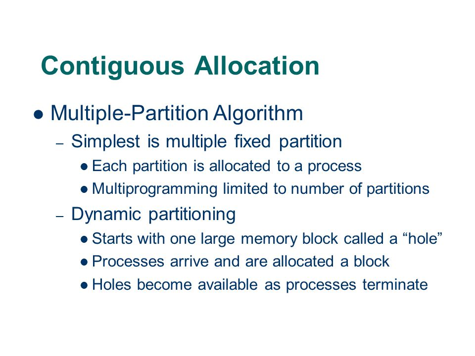 Contiguous Allocation Multiple-Partition Algorithm – Simplest is multiple fixed partition Each partition is allocated to a process Multiprogramming limited to number of partitions – Dynamic partitioning Starts with one large memory block called a hole Processes arrive and are allocated a block Holes become available as processes terminate