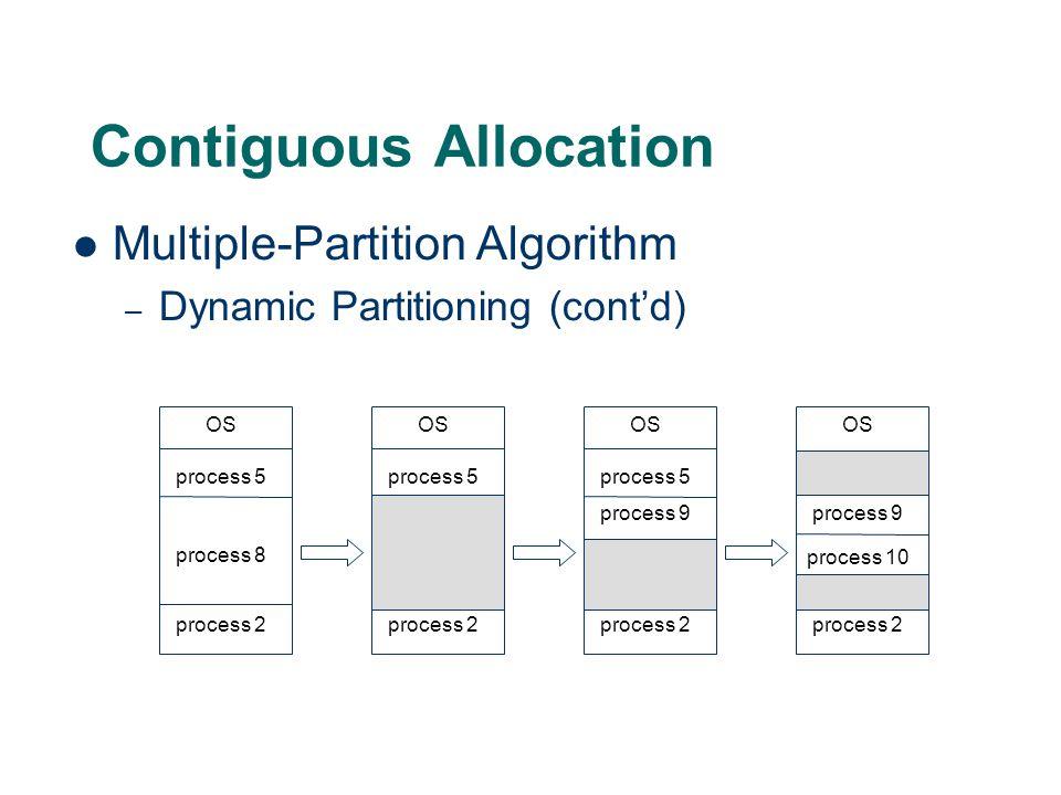 Contiguous Allocation Multiple-Partition Algorithm – Dynamic Partitioning (cont'd) OS process 5 process 8 process 2 OS process 5 process 2 OS process 5 process 2 OS process 5 process 9 process 2 process 9 process 10