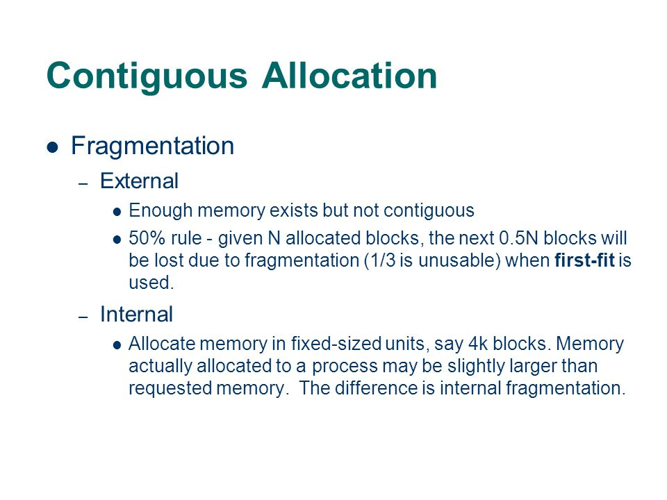 Contiguous Allocation Fragmentation – External Enough memory exists but not contiguous 50% rule - given N allocated blocks, the next 0.5N blocks will be lost due to fragmentation (1/3 is unusable) when first-fit is used.