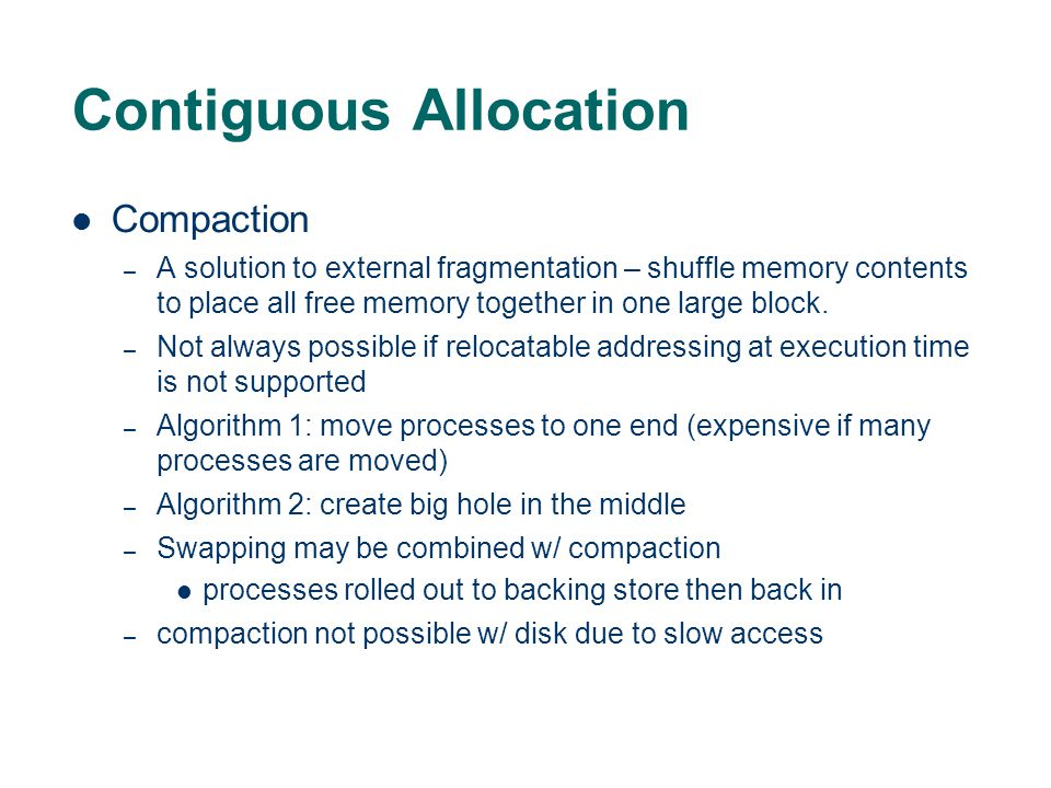 Contiguous Allocation Compaction – A solution to external fragmentation – shuffle memory contents to place all free memory together in one large block.