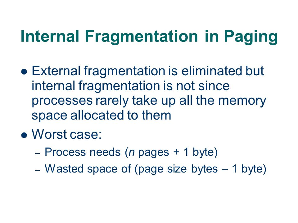 Internal Fragmentation in Paging External fragmentation is eliminated but internal fragmentation is not since processes rarely take up all the memory space allocated to them Worst case: – Process needs (n pages + 1 byte) – Wasted space of (page size bytes – 1 byte)