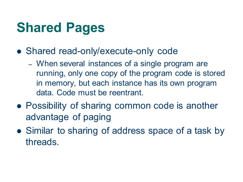 Shared Pages Shared read-only/execute-only code – When several instances of a single program are running, only one copy of the program code is stored in memory, but each instance has its own program data.