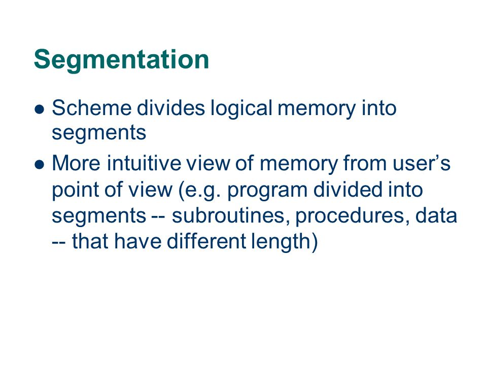 Segmentation Scheme divides logical memory into segments More intuitive view of memory from user's point of view (e.g.