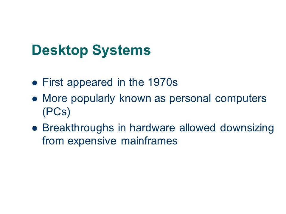 Desktop Systems First appeared in the 1970s More popularly known as personal computers (PCs) Breakthroughs in hardware allowed downsizing from expensi