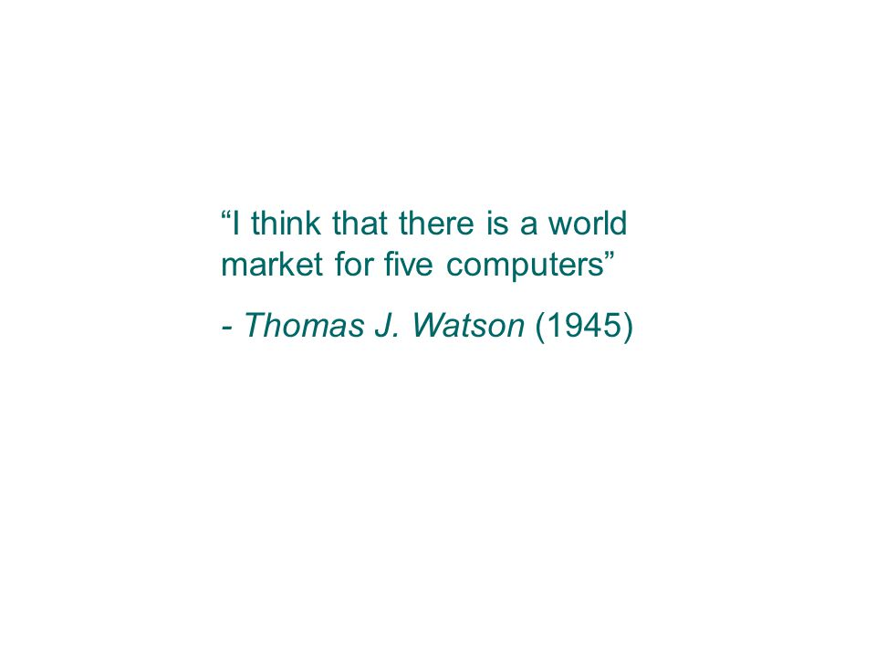 """I think that there is a world market for five computers"" - Thomas J. Watson (1945)"