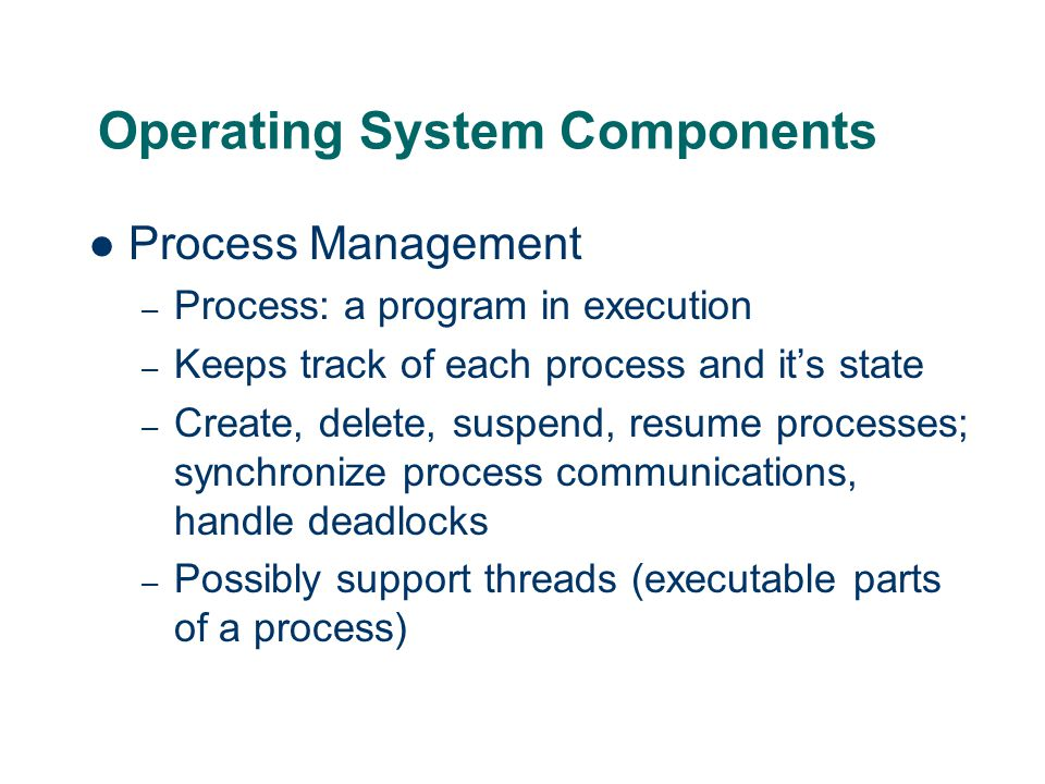 Operating System Components Process Management – Process: a program in execution – Keeps track of each process and it's state – Create, delete, suspen